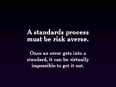 A standards process must be risk averse. Once an error gets into a standard, it can be virtually impossible to get it out.