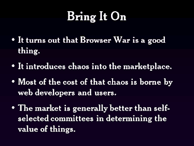 Bring It On. It turns out that Browser War is a good thing. It introduces chaos into the marketplace. Most of the cost of that chaos is borne by web developers and users. The market is generally better than self-selected committees in determining the value of things.