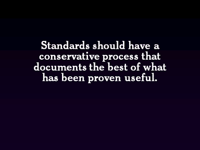 Standards should have a conservative process that documents the best of what has been proven useful.