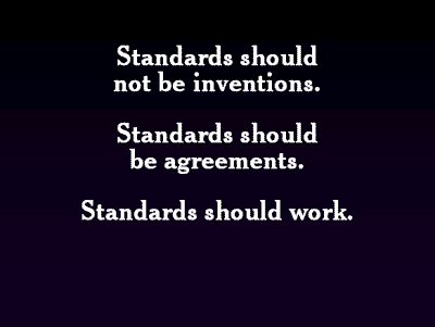 Standards should not be inventions. Standards should be agreements. Standards should work.